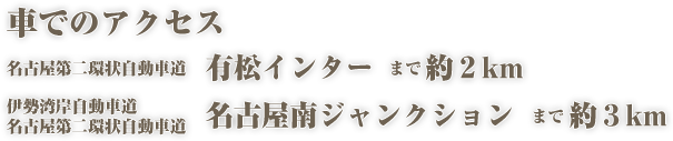 車でのアクセス:名古屋第二環状自動車道 有松インターまで2km、伊勢湾岸自動車道 名古屋南ジャンクションまで3km